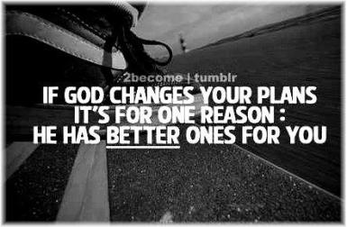 If God changes your plans it is because he has better ones for you